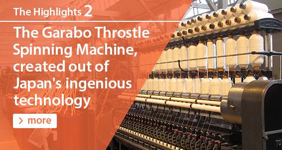 The Highlights2 The Garabo Throstle Spinning Machine, created out of Japan�fs ingenious technology