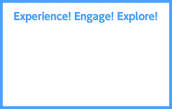 Experience! Engage! Explore!